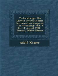 Verhandlungen Des Dritten Internationalen Mathematikerkongresses in Heidelberg: Vom 8. Bis 13. August 1904