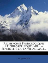 Recherches Phisiologiques Et Philosophiques Sur La Sensibilité Ou La Vie Animale...