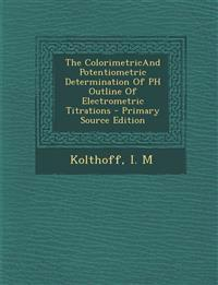 The Colorimetricand Potentiometric Determination of PH Outline of Electrometric Titrations - Primary Source Edition