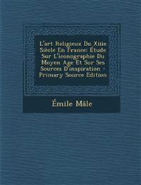 L'art Religieux Du Xiiie Siècle En France: Étude Sur L'iconographie Du Moyen Age Et Sur Ses Sources D'inspiration