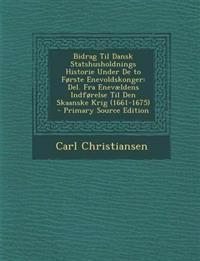 Bidrag Til Dansk Statshusholdnings Historie Under De to Første Enevoldskonger: Del. Fra Enevældens Indførelse Til Den Skaanske Krig (1661-1675) - Prim