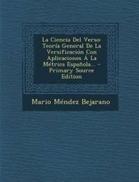 La Ciencia Del Verso: Teoría General De La Versificación Con Aplicaciones Á La Métrica Española... - Primary Source Edition