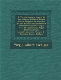 P. Virgili Maronis Opera: Ad Optimorum Liborum Fidem Edidit Perpetua Et Aliorum Et Sua Adnotatione Illustravit Dissertationem De Vergili Vita Et Carmi