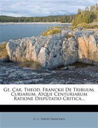 GE. Car. Theod. Franckii de Tribuum, Curiarum, Atque Centuriarum Ratione Disputatio Critica...