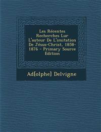 Les Recentes Recherches Lur L'Auteur de L'Imitation de Jesus-Christ, 1858-1876 - Primary Source Edition