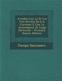 Arcadia Con La Di Lui Vita Scritta Da G.b. Corniani E Con Le Annotazioni Di Luigi Portirelli - Primary Source Edition