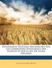 Physiologie Végétale: Recherches Sur Les Conditions D'existence Des Plantes Et Sur Le Jeu De Leurs Organes
