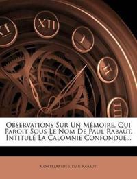 Observations Sur Un Memoire, Qui Paroit Sous Le Nom de Paul Rabaut, Intitule La Calomnie Confondue...