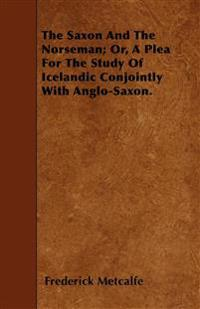 The Saxon And The Norseman; Or, A Plea For The Study Of Icelandic Conjointly With Anglo-Saxon.