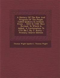 A History Of The Rise And Progress Of The People Called Quakers In Ireland, From ... 1653 To 1700. Now Revised. To Which Is Added, A Continuation To 1