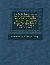 Vie de La Bienheureuse Mere Jeanne-Francoise Fremyot de Chantal: Fondatrice de L'Ordre de La Visitaion Sainte-Marie