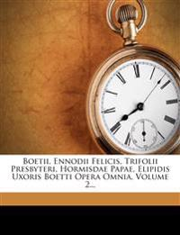 Boetii, Ennodii Felicis, Trifolii Presbyteri, Hormisdae Papae, Elipidis Uxoris Boetti Opera Omnia, Volume 2...