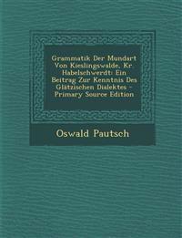 Grammatik Der Mundart Von Kieslingswalde, Kr. Habelschwerdt: Ein Beitrag Zur Kenntnis Des Glatzischen Dialektes - Primary Source Edition