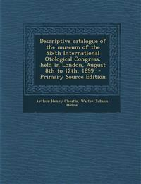Descriptive Catalogue of the Museum of the Sixth International Otological Congress, Held in London, August 8th to 12th, 1899 - Primary Source Edition