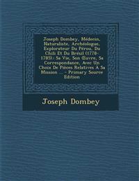 Joseph Dombey, Medecin, Naturaliste, Archeologue, Explorateur Du Perou, Du Chili Et Du Bresil (1778-1785).: Sa Vie, Son Uvre, Sa Correspondance, Avec
