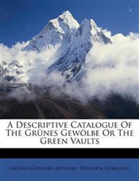 A Descriptive Catalogue Of The Grünes Gewölbe Or The Green Vaults