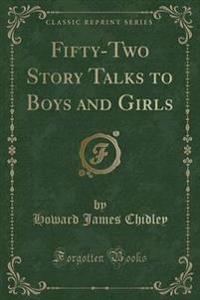 Fifty-Two Story Talks to Boys and Girls (Classic Reprint)