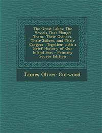 The Great Lakes: The Vessels That Plough Them, Their Owners, Their Sailors, and Their Cargoes: Together with a Brief History of Our Inl