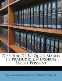 Diss. Iur. De Eo Quod Mariti In Praeiudicium Uxorum Facere Possunt