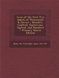 Lives of the First Five Abbots of Wearmouth & Jarrow: Benedict, Ceolfrid, Eosterwine, Sigfrid, and Huetbert - Primary Source Edition