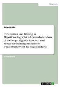 Sozialisation und Bildung in Migrationsbiographien. Lernverhalten- bzw. einstellungsprägende Faktoren und Vergesellschaftungsprozesse im Deutschunterricht für Zugewanderte