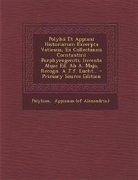 Polybii Et Appiani Historiarum Excerpta Vaticana, Ex Collectaneis Constantini Porphyrogeniti, Inventa Atque Ed. Ab A. Majo, Recogn. A J.f. Lucht...