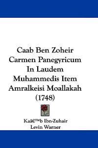 Caab Ben Zoheir Carmen Panegyricum in Laudem Muhammedis Item Amralkeisi Moallakah