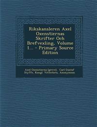 Rikskansleren Axel Oxenstiernas Skrifter Och Brefvexling, Volume 1... - Primary Source Edition