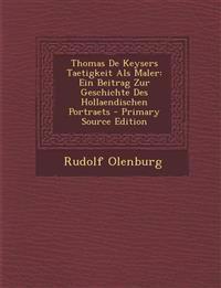Thomas de Keysers Taetigkeit ALS Maler: Ein Beitrag Zur Geschichte Des Hollaendischen Portraets - Primary Source Edition