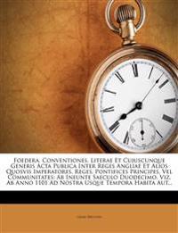 Foedera, Conventiones, Literae Et Cujuscunque Generis Acta Publica Inter Reges Angliae Et Alios Quosvis Imperatores, Reges, Pontifices Principes, Vel