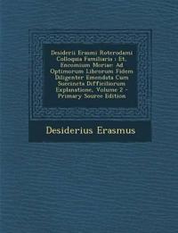 Desiderii Erasmi Roterodami Colloquia Familiaria ; Et, Encomium Moriae: Ad Optimorum Librorum Fidem Diligenter Emendata Cum Succincta Difficiliorum Ex