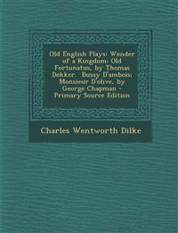 Old English Plays: Wonder of a Kingdom; Old Fortunatus, by Thomas Dekker.  Bussy D'ambois; Monsieur D'olive, by George Chapman - Primary Source Editio