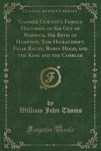 Gammer Gurton's Famous Histories of Sir Guy of Warwick, Sir Bevis of Hampton, Tom Hickathrift, Friar Bacon, Robin Hood, and the King and the Cobbler (Classic Reprint)