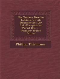 Das Verbum Dare Im Lateinischen Als Repräsentant Der Indo-Europäischen Wurzel Dha ... - Primary Source Edition