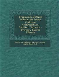 Fragmenta Gothica Selecta: Ad Fidem Codicum Ambrosianum, Carolini, Vaticani - Primary Source Edition