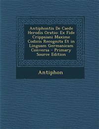 Antiphontis de Caede Herodis Oratio: Ex Fide Crippsiani Maxime Codicis Recognita Et in Linguam Germanicam Conversa - Primary Source Edition