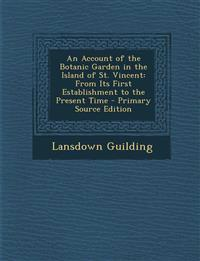 An Account of the Botanic Garden in the Island of St. Vincent: From Its First Establishment to the Present Time - Primary Source Edition