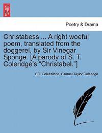 "Christabess ... a Right Woeful Poem, Translated from the Doggerel, by Sir Vinegar Sponge. [A Parody of S. T. Coleridge's ""Christabel.""]"