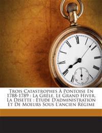 Trois Catastrophes À Pontoise En 1788-1789 : La Grêle, Le Grand Hiver, La Disette : Étude D'administration Et De Moeurs Sous L'ancien Régime