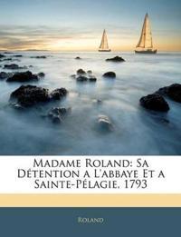 Madame Roland: Sa Détention a L'abbaye Et a Sainte-Pélagie, 1793
