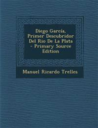 Diego Garcia, Primer Descubridor del Rio de La Plata - Primary Source Edition