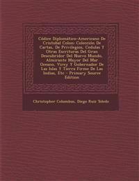 Códice Diplomático-Americano De Cristobal Colon: Colección De Cartas, De Privilegios, Cedulas Y Otras Escrituras Del Gran Descubridor Del Nuevo Mundo,