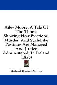 Ailey Moore, A Tale Of The Times: Showing How Evictions, Murder, And Such-Like Pastimes Are Managed And Justice Administered, In Ireland (1856)