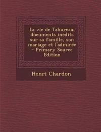 Vie de Tahureau; Documents Inedits Sur Sa Famille, Son Mariage Et L'Admiree