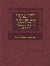 L'Idea de Pittori Scultori Ed Architetti: Divisa in Due Libri... - Primary Source Edition