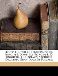 Elogio Funebre Di Ferdinando Iii., Principe I. D'austria, Principe R. Di Ungheria, E Di Boemia, Arciduca D'austria, Gran-Duca Di Toscana