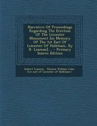 Narrative Of Proceedings Regarding The Erection Of The Leicester Monument [in Memory Of The 1st Earl Of Leicester Of Holkham, By R. Leamon].... - Prim