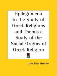 Epilegomena to the Study of Greek Religions and Themis a Study of the Social Origins of Greek Religion 1921