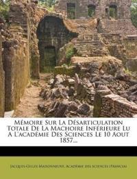 Mémoire Sur La Désarticulation Totale De La Machoire Inférieure Lu A L'académie Des Sciences Le 10 Aout 1857...