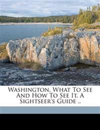 Washington, what to see and how to see it. A sightseer's guide ..
